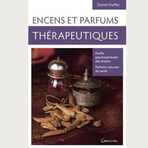 Encens et parfums thérapeutiques - Profils psychos spirituels des encens, parfums naturels de santé - Kieffer Daniel