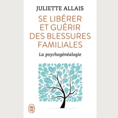 Se libérer et guérir des blessures familiales- La psychogénéalogie - Juliette Allais